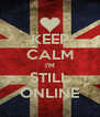 KEEP CALM I'M STILL ONLINE - Personalised Poster A4 size