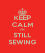 KEEP CALM I'M STILL SEWING - Personalised Poster A4 size