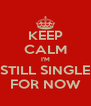 KEEP CALM I'M STILL SINGLE FOR NOW - Personalised Poster A4 size