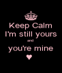 Keep Calm I'm still yours and  you're mine ♥  - Personalised Poster A4 size