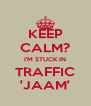 KEEP CALM? I'M STUCK IN TRAFFIC 'JAAM' - Personalised Poster A4 size