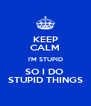 KEEP CALM I'M STUPID SO I DO  STUPID THINGS - Personalised Poster A4 size