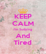 KEEP CALM I'm Sudying And Tired - Personalised Poster A4 size