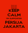 KEEP CALM I'M SUPPORTER PERSIJA JAKARTA - Personalised Poster A4 size