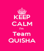 KEEP CALM I'm  Team QUISHA - Personalised Poster A4 size