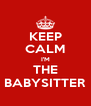 KEEP CALM I'M THE BABYSITTER - Personalised Poster A4 size