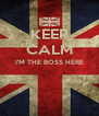 KEEP CALM I'M THE BOSS HERE   - Personalised Poster A4 size
