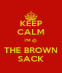 KEEP CALM I'M @ THE BROWN SACK - Personalised Poster A4 size