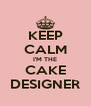 KEEP CALM I'M THE CAKE DESIGNER - Personalised Poster A4 size