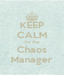 KEEP CALM I'm the Chaos Manager - Personalised Poster A4 size
