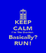 KEEP CALM I'm The Doctor. Basically? RUN! - Personalised Poster A4 size