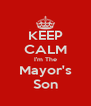 KEEP CALM I'm The Mayor's Son - Personalised Poster A4 size