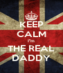 KEEP CALM I''m THE REAL DADDY - Personalised Poster A4 size