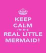 KEEP CALM I'M THE REAL LITTLE MERMAID! - Personalised Poster A4 size