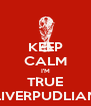 KEEP CALM I'M TRUE LIVERPUDLIAN - Personalised Poster A4 size