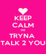 KEEP CALM I'M TRYNA  TALK 2 YOU - Personalised Poster A4 size