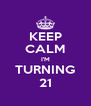 KEEP CALM I'M TURNING 21 - Personalised Poster A4 size