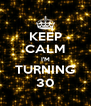 KEEP CALM I'M TURNING 30 - Personalised Poster A4 size