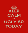 KEEP CALM I'M UGLY 50 TODAY - Personalised Poster A4 size