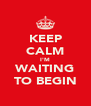 KEEP CALM I'M WAITING TO BEGIN - Personalised Poster A4 size