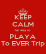 KEEP CALM I'm way to  PLAYA To EVER Trip - Personalised Poster A4 size