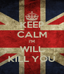 KEEP CALM I'M WILL KILL YOU - Personalised Poster A4 size