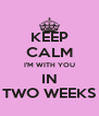 KEEP CALM I'M WITH YOU IN TWO WEEKS - Personalised Poster A4 size
