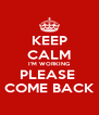 KEEP CALM I'M WORKING PLEASE  COME BACK - Personalised Poster A4 size