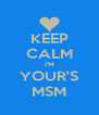 KEEP CALM I'M YOUR'S MSM - Personalised Poster A4 size