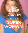 KEEP CALM I'M YOUR SUPER WOMAN  - Personalised Poster A4 size