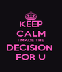 KEEP CALM I MADE THE DECISION  FOR U - Personalised Poster A4 size