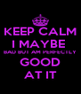 KEEP CALM I MAYBE  BAD BUT AM PERFECTLY GOOD AT IT - Personalised Poster A4 size