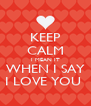 KEEP CALM I MEAN IT WHEN I SAY I LOVE YOU  - Personalised Poster A4 size