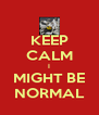 KEEP CALM I MIGHT BE NORMAL - Personalised Poster A4 size