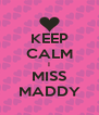 KEEP CALM I MISS MADDY - Personalised Poster A4 size