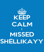KEEP CALM I MISSED SHELLIKAYY - Personalised Poster A4 size