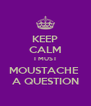 KEEP CALM I MUST MOUSTACHE  A QUESTION - Personalised Poster A4 size