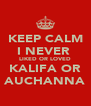 KEEP CALM I NEVER  LIKED OR LOVED KALIFA OR AUCHANNA - Personalised Poster A4 size