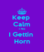 Keep  Calm I No I Gettin  Horn - Personalised Poster A4 size