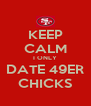 KEEP CALM I ONLY DATE 49ER CHICKS - Personalised Poster A4 size
