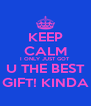 KEEP CALM I ONLY JUST GOT  U THE BEST GIFT! KINDA - Personalised Poster A4 size