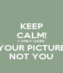 KEEP CALM! I ONLY LIKED YOUR PICTURE NOT YOU - Personalised Poster A4 size