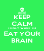 KEEP CALM I ONLY WANT TO EAT YOUR BRAIN - Personalised Poster A4 size