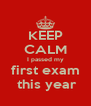 KEEP CALM I passed my first exam  this year - Personalised Poster A4 size