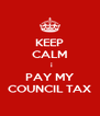 KEEP CALM   i PAY MY COUNCIL TAX - Personalised Poster A4 size