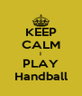 KEEP CALM I PLAY Handball - Personalised Poster A4 size