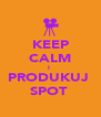 KEEP CALM I  PRODUKUJ  SPOT  - Personalised Poster A4 size
