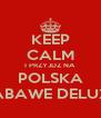 KEEP CALM I PRZYJDZ NA POLSKA ZABAWE DELUXE - Personalised Poster A4 size