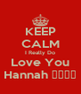 KEEP CALM I Really Do Love You Hannah 😘😘😘😘 - Personalised Poster A4 size