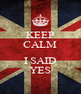 KEEP CALM  I SAID YES - Personalised Poster A4 size